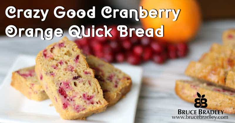 Bruce Bradley's CRAZY GOOD Cranberry Orange Quick Bread is lightly sweetened and uses only REAL ingredients