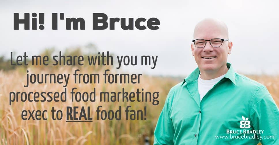 Hi, I'm Bruce. Let me share with you my journey from former processed food marketer to REAL food fan!